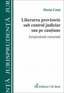 Liberarea provizorie sub control judiciar sau pe cautiune. Jurisprudenta comentata | Autor: Cotoi Florin