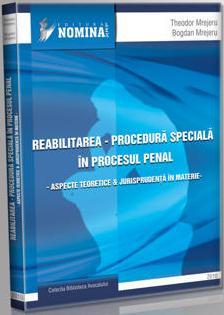 Reabilitarea. Procedura speciala in procesul penal. Aspecte teoretice si jurisprudenta in materie (Carte de: Theodor Mrejeru, Bogdan Mrejeru)