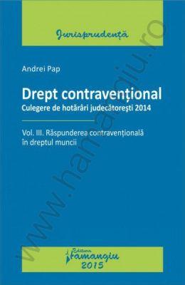 Drept contraventional. Vol. III. Raspunderea contraventionala in dreptul muncii. Culegere de hotarari judecatoresti 2014 | Autor: Andrei Pap