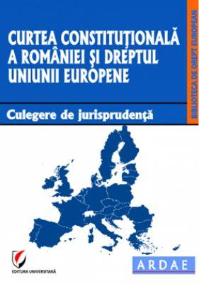 Curtea Constitutionala a Romaniei si dreptul Uniunii Europene. Culegere de jurisprudenta