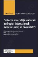 "Protectia diversitatii culturale in dreptul international: modelul ""uniti in diversitate""? | Autor: Laura Maria Craciunean"